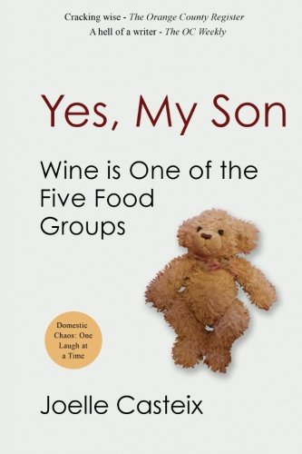 Yes, My Son. Wine Is One of the Five Food Groups: Finding Humor in Domestic Chaos, One Facebook Post at a Time by Joelle Casteix