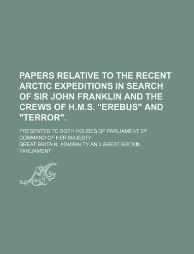 Papers relative to the recent Arctic expeditions in search of Sir John Franklin and the crews of H.M.S.