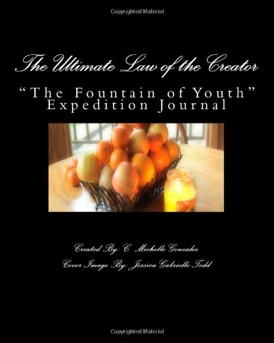 """The Ultimate Law Of The Creator: """"The Fountain Of Youth"""" Expedition Journal"""