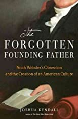 The Forgotten Founding Father: Noah Webster's Obsession and the Creation of an American Culture [ THE FORGOTTEN FOUNDING FATHER: NOAH WEBSTER'S OBSESSION AND THE CREATION OF AN AMERICAN CULTURE BY Kendall, Joshua C ( Author ) Apr-14-2011
