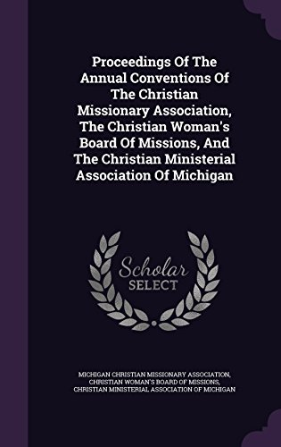 Proceedings Of The Annual Conventions Of The Christian Missionary Association, The Christian Woman's Board Of Missions, And The Christian Ministerial Association Of Michigan