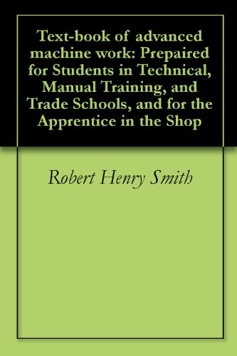 Text-book of advanced machine work: Prepaired for Students in Technical, Manual Training, and Trade Schools, and for the Apprentice in the Shop (Advanced Machine Work compare prices)