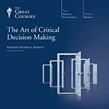 The Art of Critical Decision Making  by  The Great Courses, Michael A. Roberto Narrated by Professor Michael A. Roberto