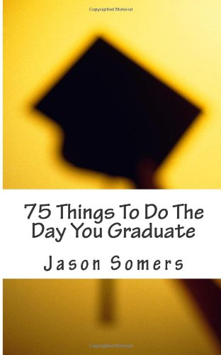 75 Things To Do The Day You Graduate: Tips, Tricks, And Life Hacks To Land Your Dream Job