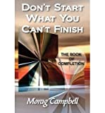 img - for [ [ [ Don't Start What You Can't Finish - The Book of Completion [ DON'T START WHAT YOU CAN'T FINISH - THE BOOK OF COMPLETION ] By Campbell, Morag ( Author )Sep-10-2010 Paperback book / textbook / text book
