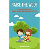 Raise the Woof: Dog Friendly Advice for Training a Smart, Happy, and Healthy Puppy ~ Caroline DeHaan