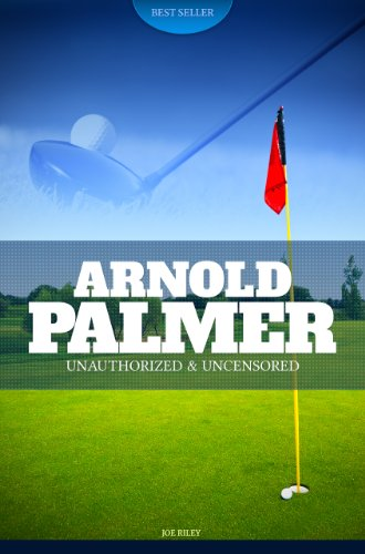 Joe Riley - Arnold Palmer - Golf Unauthorized & Uncensored (All Ages Deluxe Edition with Videos)