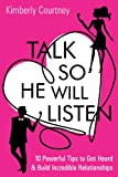 Talk So He Will Listen: 10 Powerful Tips to Get Heard & Build Incredible Relationships (Your Guide for Dating and Relationships for Women)