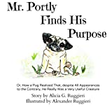 img - for Mr. Portly Finds His Purpose: Or, How a Pug Realized That, despite All Appearances to the Contrary, He Really Was a Very Useful Creature book / textbook / text book