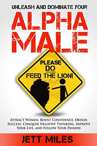ebook: ALPHA MALE: Unleash and Dominate Your Alpha Male - Attracting Women, How to be a Man, Self Confidence, The Leader in Me, How to be Successful, How to Stay Motivated (Feed Your Alpha Male) (B01607KUT2)