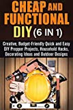Cheap and Functional DIY (6 in 1): Creative, Budget-Friendly Quick and Easy DIY Prepper Projects, Household Hacks, Decorating Ideas and Outdoor Designs