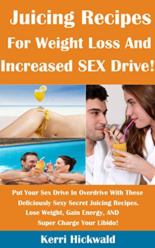 Juicing Recipes For Weight Loss AND Increased SEX Drive: Put Your Sex Drive In Overdrive with These Deliciously Sexy Secret Juicing Recipes. Lose Weight, Gain Energy, and Super Charge Your Libido! by Kerri Hickwald