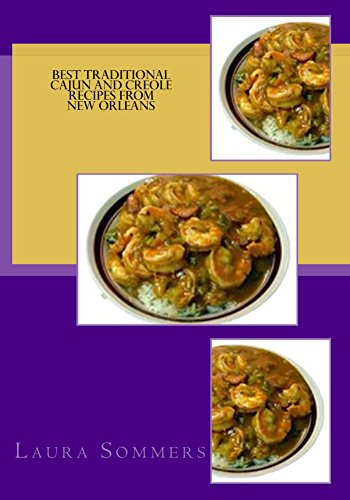 Best Traditional Cajun and Creole Recipes from New Orleans: Louisiana Cooking That Isn't Just for Mardi Gras by Laura Sommers
