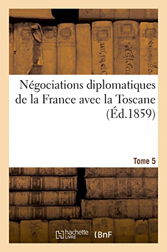 Négociations diplomatiques de la France avec la Toscane. Tome 5 (Sciences sociales)