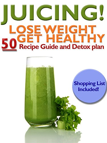 Juicing: Lose Weight, Get Healthy, 50 Recipes and Detox Plan: Lose Weight, Get Healthy, 50 Recipes and Detox Plan