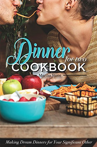 Dinners for Two Cookbook - Over 25 Dinner Party Recipes: Making Dream Dinners for Your Significant Other by Martha Stone