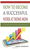 How To Become A Successful Work At Home Mom (Work At Home Mompreneurs)