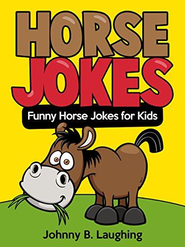 Johnny B. Laughing - Funny Horse Jokes for Kids: Funny and Hilarious Horse Jokes for Kids (Funny and Hilarious Joke Books for Children)