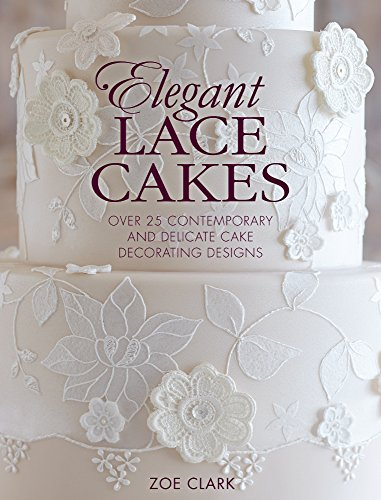 Elegant Lace Cakes: 30 Delicate Cake Decorating Designs for Contemporary Lace Cakes by Zoe Clark