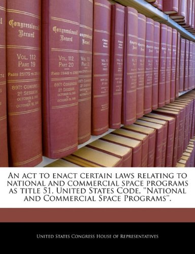An act to enact certain laws relating to national and commercial space programs as title 51, United States Code, ''National and Commercial Space Programs''. PDF