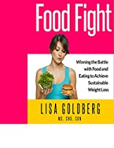 Food Fight: Winning The Battle With Food And Eating To Achieve Sustainable Weight Loss