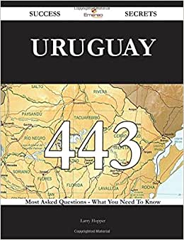 Uruguay 443 Success Secrets - 443 Most Asked Questions On Uruguay - What You Need To Know