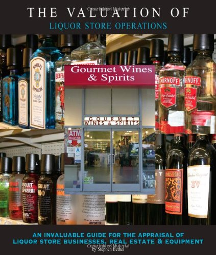 The Valuation of Liquor Store Operations: An Invaluable Guide for the Appraisal of Liquor Store Businesses, Real Estate
