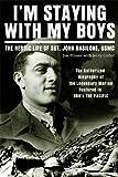 Im Staying with My Boys: The Heroic Life of Sgt. John Basilone, USMC
