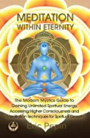 Meditation within Eternity: The Modern Mystics Guide to Gaining Unlimited Spiritual Energy, Accessing Higher Consciousness and Meditation Techniques for Spiritual Growth (English Edition)