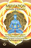 Meditation within Eternity: The Modern Mystics Guide to Gaining Unlimited Spiritual Energy, Accessing Higher Consciousness and Meditation Techniques for Spiritual Growth
