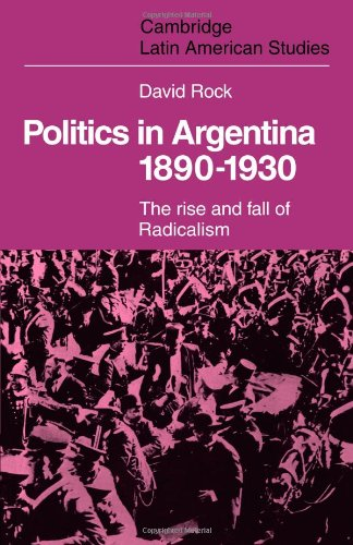 Politics in Argentina, 1890-1930: The Rise and Fall of Radicalism (Cambridge Latin American Studies)