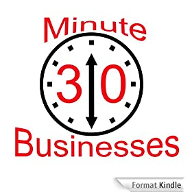 30 Minute Businesses: The First And Only System That Shows You How To Start A Business In Thirty Minutes
