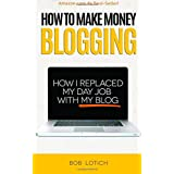 How to make money blogging: how i replaced my day job with my blog by bob lotich  (aug 1, 2010)