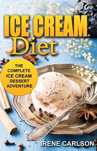 Ice Cream Diet: The Complete Ice Cream Dessert Adventure by Irene Carlson