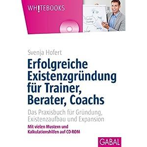 Erfolgreiche Existenzgründung für Trainer, Berater, Coachs: Das Praxisbuch für Gründun