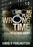 Wrong Place Wrong Time: Gripping true story and how my ticket to a new life turns out to be a one way ticket to hell. (English Edition)