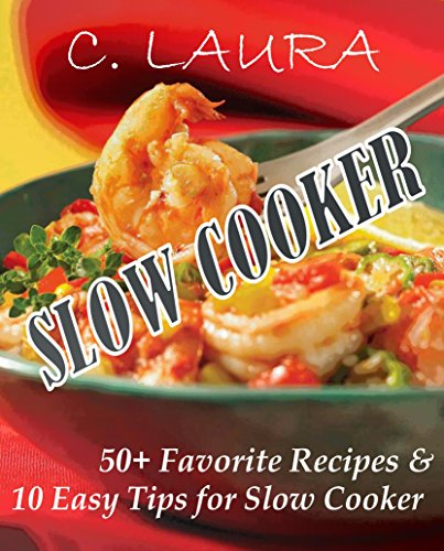 SLOW COOKER: 50+ Favorite Recipes and 10 Easy Tips for Slow Cooker by C. Laura