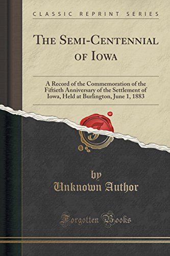The Semi-Centennial of Iowa: A Record of the Commemoration of the Fiftieth Anniversary of the Settlement of Iowa, Held at Burlington, June 1, 1883 (Classic Reprint)