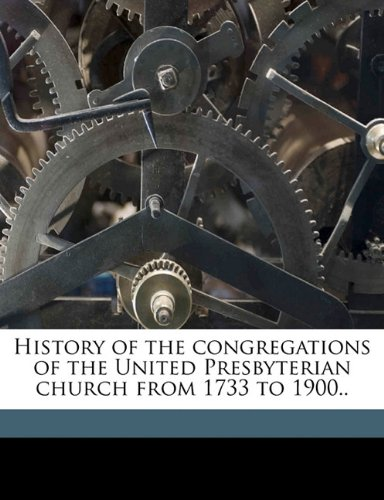 History of the congregations of the United Presbyterian church from 1733 to 1900.. Volume 1