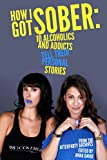 How I Got Sober: 10 Alcoholics and Addicts Tell Their Personal Stories: From the AfterParty Archives