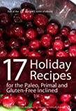 17 Holiday Recipes for the Paleo, Primal, and Gluten-Free Inclined (17Recipes.com Series of eBooks Book 2)
