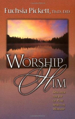 Worship Him: Discover The Joy of Pure Spiritual Worship, Pickett, Fuchsia T