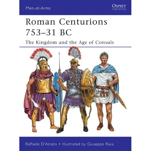 Roman Centurions 753-31 BC: The Kingdom and the Age of Consuls (Men-at-Arms 470)