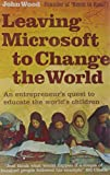Leaving Microsoft to Change the World: An Entrepreneur's Quest to Educate the World's Children (0007237030) by JOHN WOOD