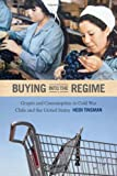 img - for Buying into the Regime: Grapes and Consumption in Cold War Chile and the United States (American Encounters/Global Interactions) book / textbook / text book