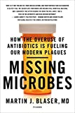 Martin J. Blaser Missing Microbes: How the Overuse of Antibiotics Is Fueling Our Modern Plagues
