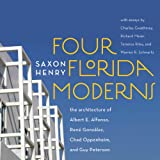 Four Florida Moderns: The Architecture of Alberto Alfonso, Ren� Gonz�lez, Chad Oppenheim, and Guy Peterson ~ Saxon Henry