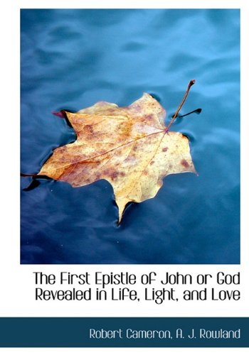 The First Epistle of John or God Revealed in Life, Light, and Love