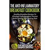 The Anti-Inflammatory Breakfast Cookbook: Healthy Breakfast Recipes To Eliminate Inflammation, Prevent Heart Disease And Heal Your Body (Anti-Inflammation Cookbooks Book 1) ~ Susan Harris