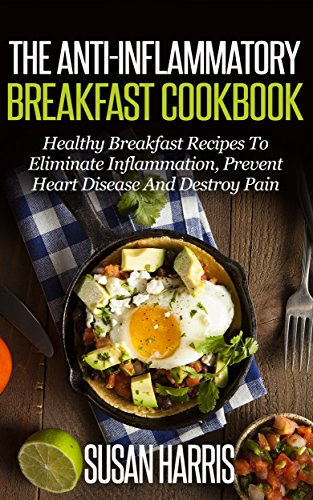 The Anti-Inflammatory Breakfast Cookbook: Healthy Breakfast Recipes To Eliminate Inflammation, Prevent Heart Disease And Heal Your Body (Anti-Inflammation Cookbooks Book 1) by Susan Harris
